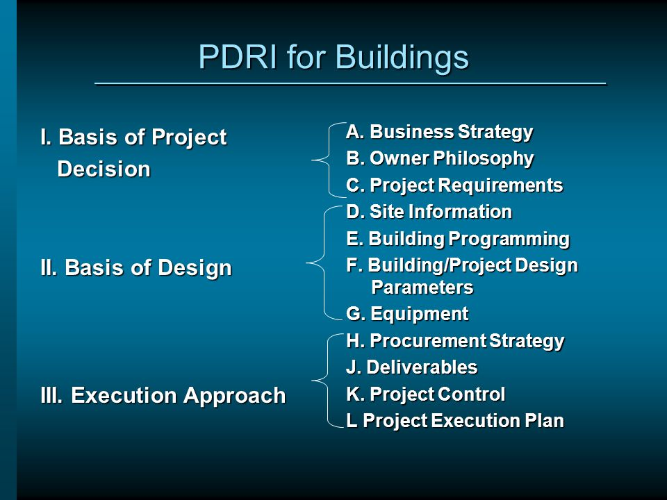 PDRI for Buildings I. Basis of Project Decision II. Basis of Design III. Execution Approach A. Business Strategy B. Owner Philosophy C. Project Requir