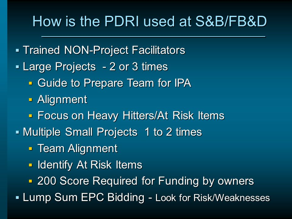 How is the PDRI used at S&B/FB&D  Trained NON-Project Facilitators  Large Projects - 2 or 3 times  Guide to Prepare Team for IPA  Alignment  Focu