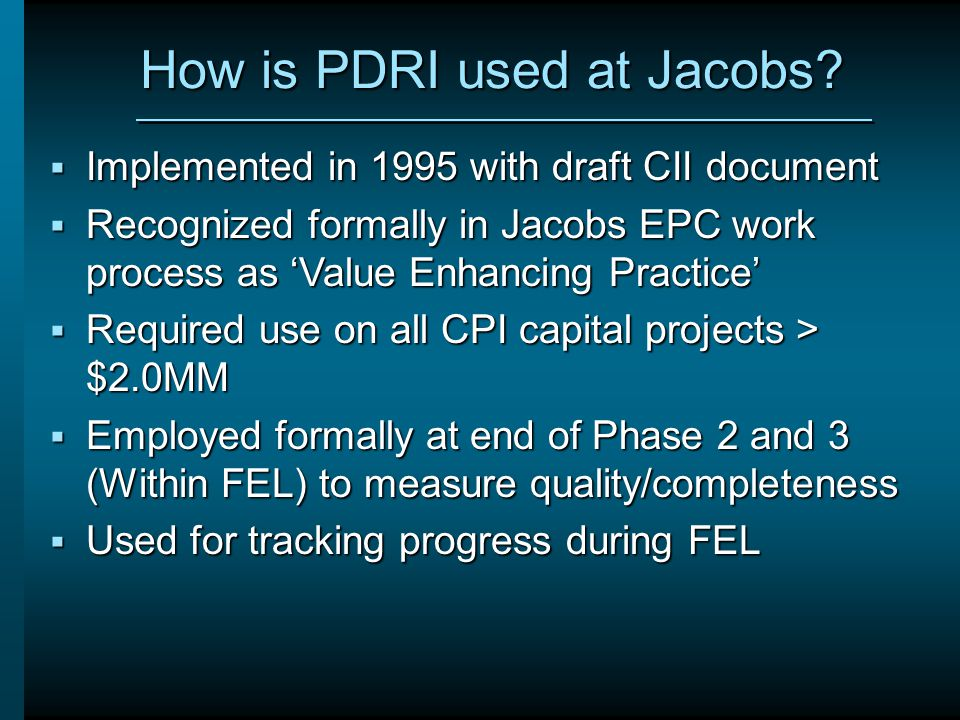 How is PDRI used at Jacobs?  Implemented in 1995 with draft CII document  Recognized formally in Jacobs EPC work process as 'Value Enhancing Practic