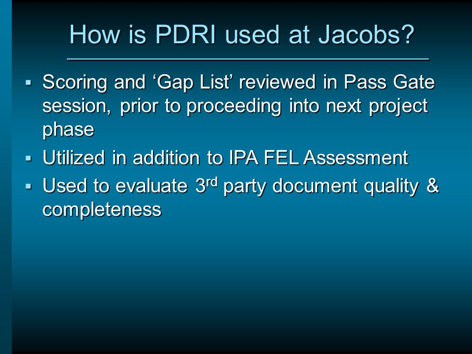 How is PDRI used at Jacobs?  Scoring and 'Gap List' reviewed in Pass Gate session, prior to proceeding into next project phase  Utilized in addition