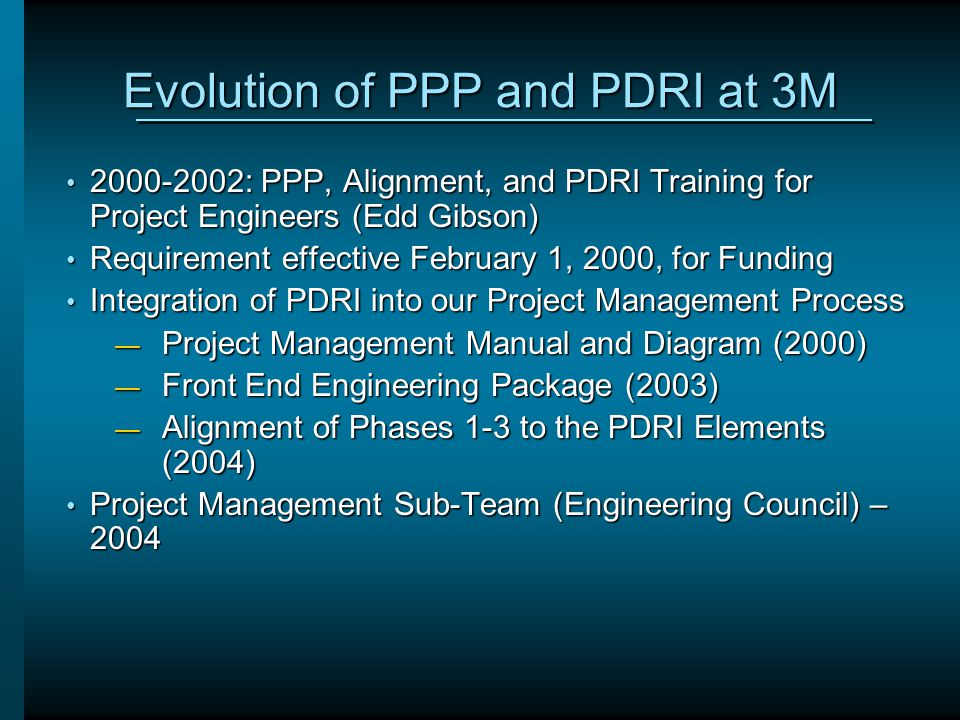 Evolution of PPP and PDRI at 3M 2000-2002: PPP, Alignment, and PDRI Training for Project Engineers (Edd Gibson) 2000-2002: PPP, Alignment, and PDRI Tr