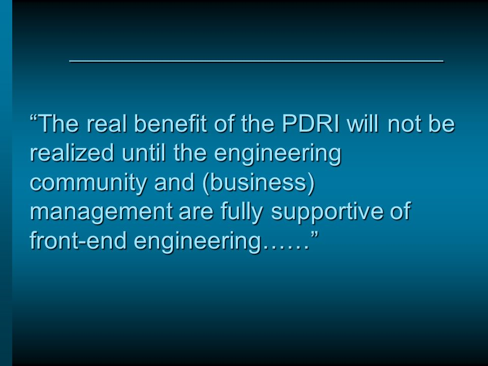 """The real benefit of the PDRI will not be realized until the engineering community and (business) management are fully supportive of front-end enginee"
