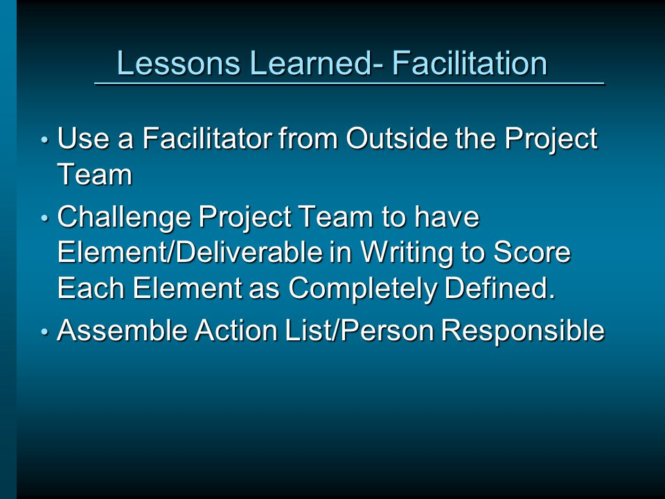 Lessons Learned- Facilitation Use a Facilitator from Outside the Project Team Use a Facilitator from Outside the Project Team Challenge Project Team to have Element/Deliverable in Writing to Score Each Element as Completely Defined.
