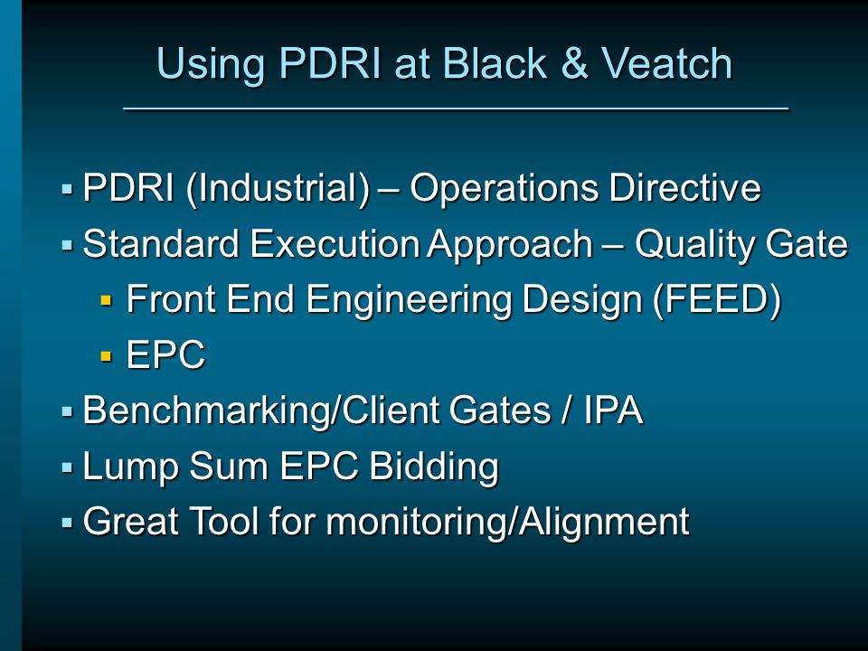 Using PDRI at Black & Veatch  PDRI (Industrial) – Operations Directive  Standard Execution Approach – Quality Gate  Front End Engineering Design (F
