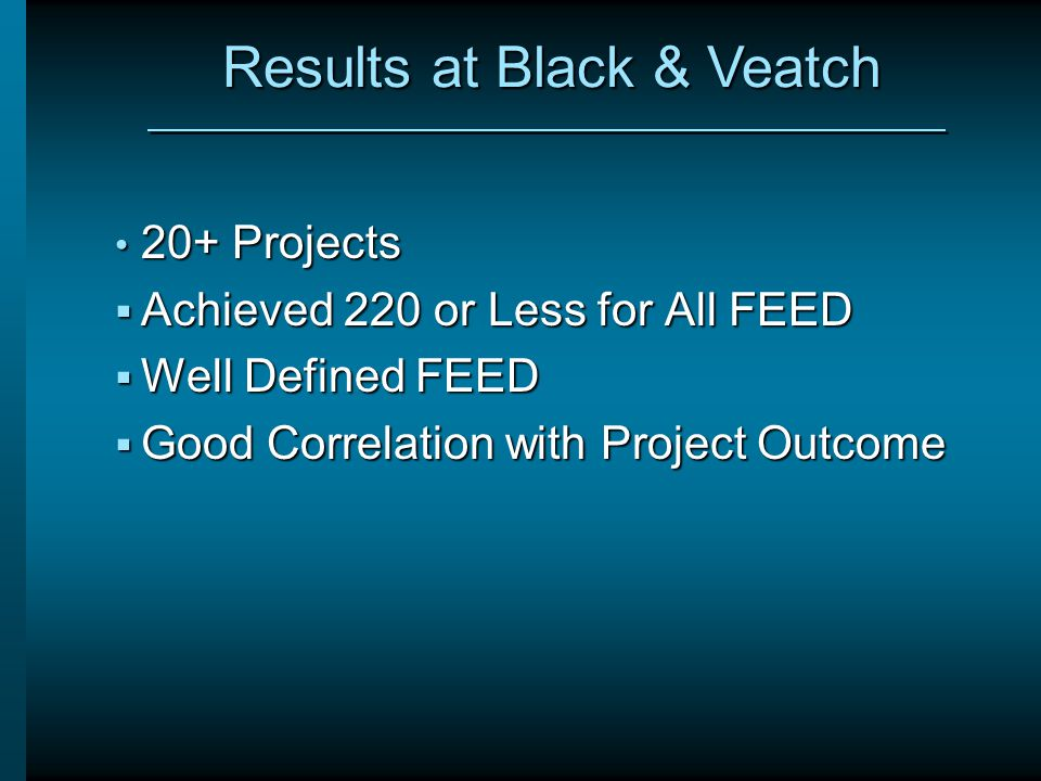 20+ Projects 20+ Projects  Achieved 220 or Less for All FEED  Well Defined FEED  Good Correlation with Project Outcome Results at Black & Veatch
