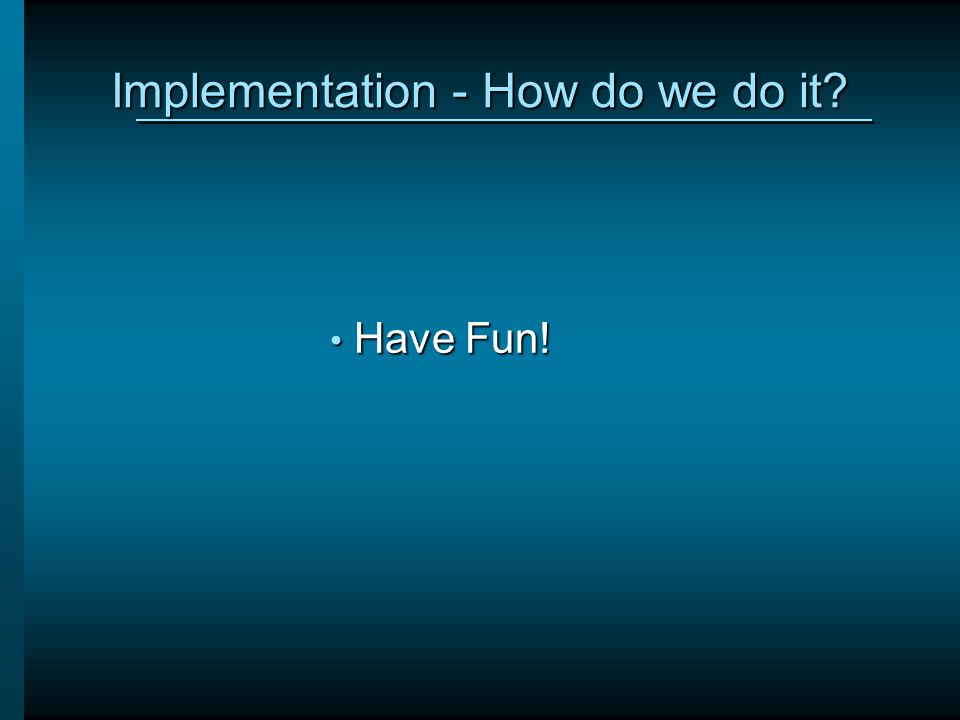 Implementation - How do we do it? Have Fun! Have Fun!