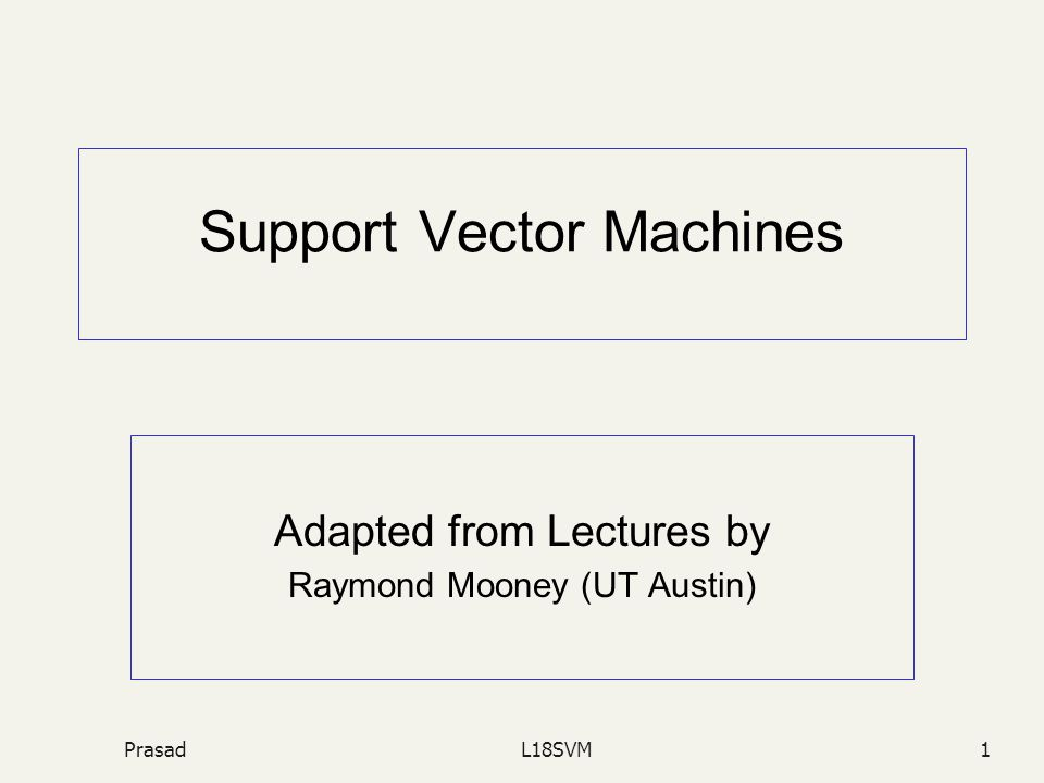 PrasadL18SVM1 Support Vector Machines Adapted from Lectures by Raymond Mooney (UT Austin)