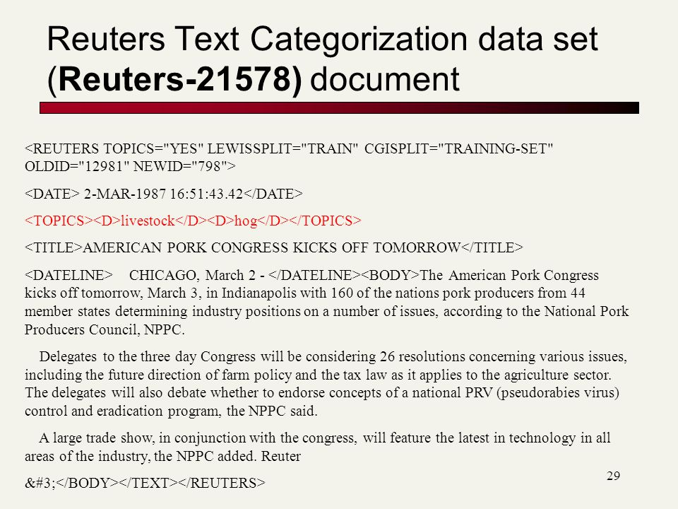 29 Reuters Text Categorization data set (Reuters-21578) document 2-MAR-1987 16:51:43.42 livestock hog AMERICAN PORK CONGRESS KICKS OFF TOMORROW CHICAGO, March 2 - The American Pork Congress kicks off tomorrow, March 3, in Indianapolis with 160 of the nations pork producers from 44 member states determining industry positions on a number of issues, according to the National Pork Producers Council, NPPC.