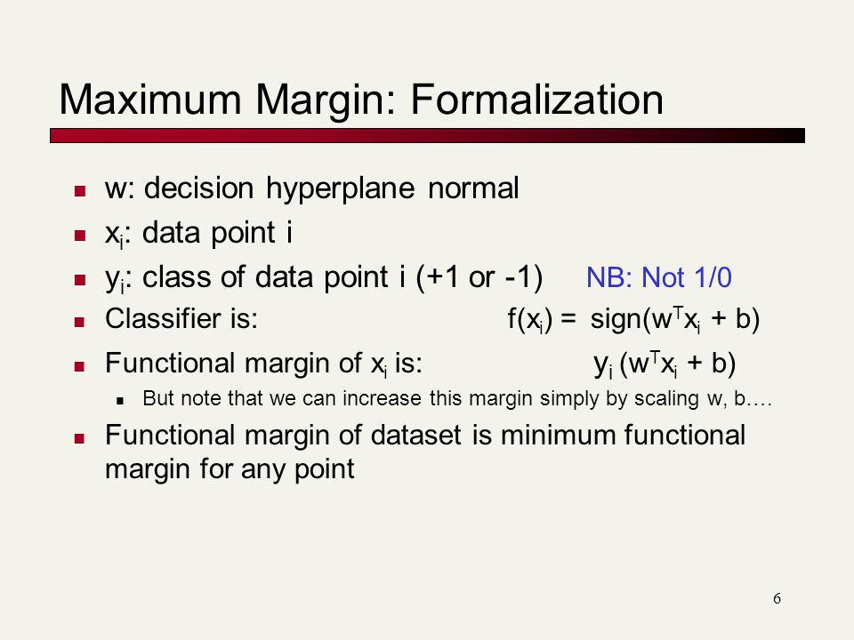 6 w: decision hyperplane normal x i : data point i y i : class of data point i (+1 or -1) NB: Not 1/0 Classifier is: f(x i ) = sign(w T x i + b) Functional margin of x i is: y i (w T x i + b) But note that we can increase this margin simply by scaling w, b….