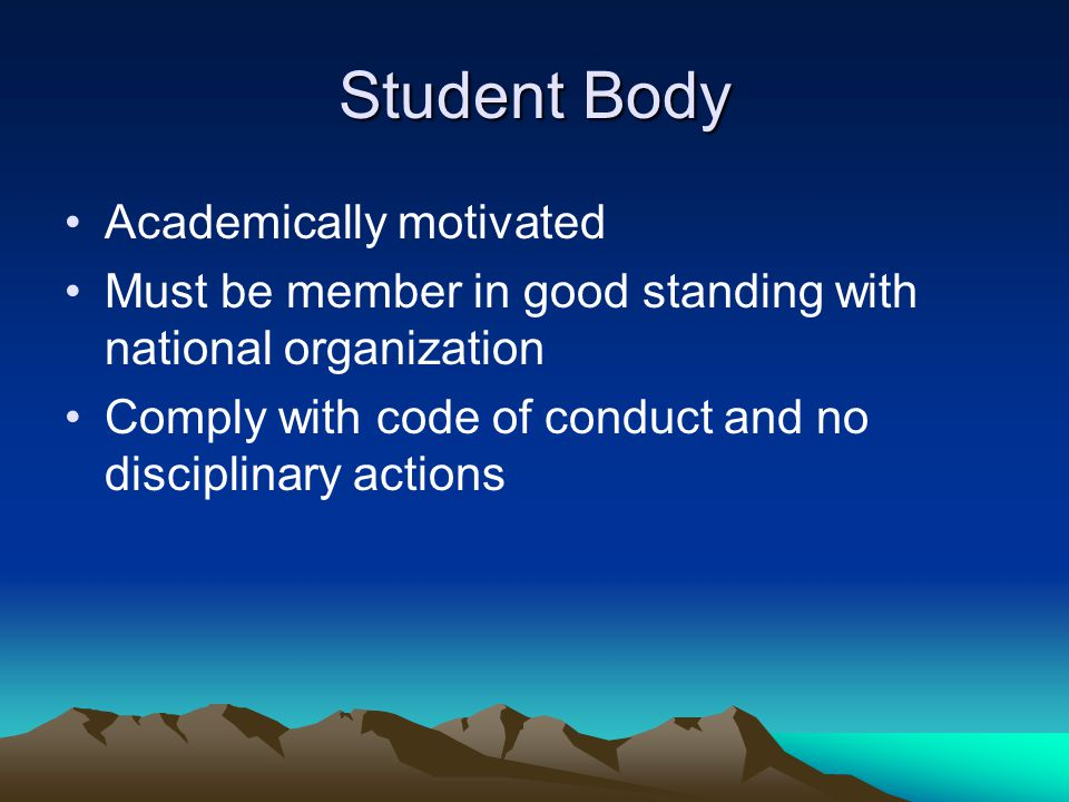 Student Body Academically motivated Must be member in good standing with national organization Comply with code of conduct and no disciplinary actions