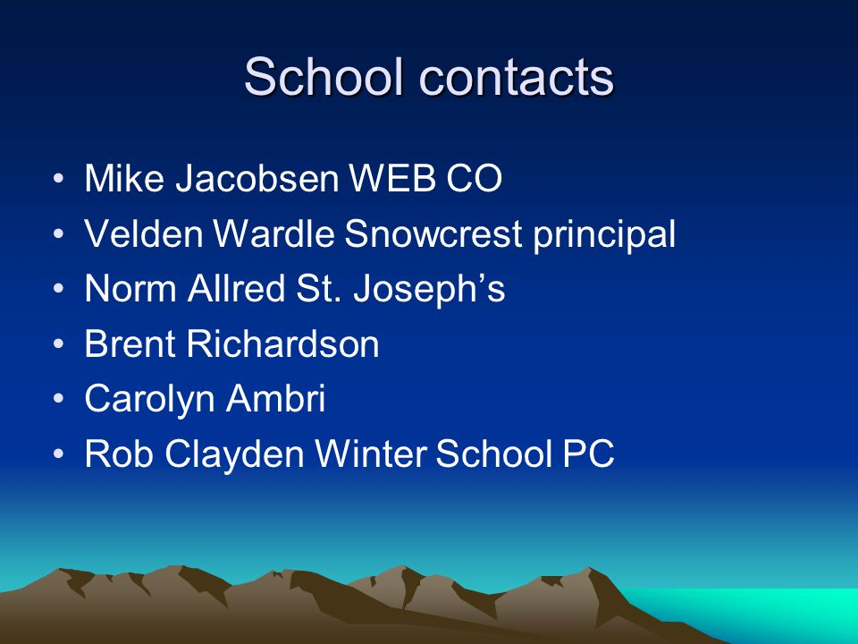 School contacts Mike Jacobsen WEB CO Velden Wardle Snowcrest principal Norm Allred St. Joseph's Brent Richardson Carolyn Ambri Rob Clayden Winter Scho