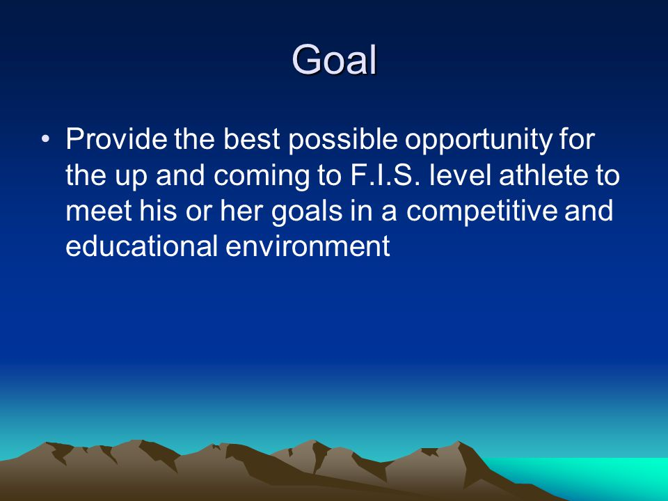 Goal Provide the best possible opportunity for the up and coming to F.I.S. level athlete to meet his or her goals in a competitive and educational env