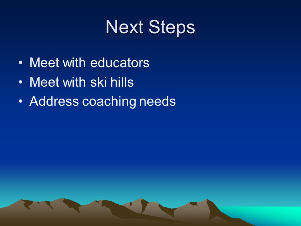 Next Steps Meet with educators Meet with ski hills Address coaching needs