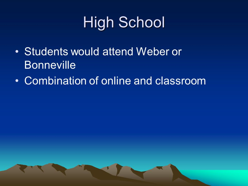 High School Students would attend Weber or Bonneville Combination of online and classroom