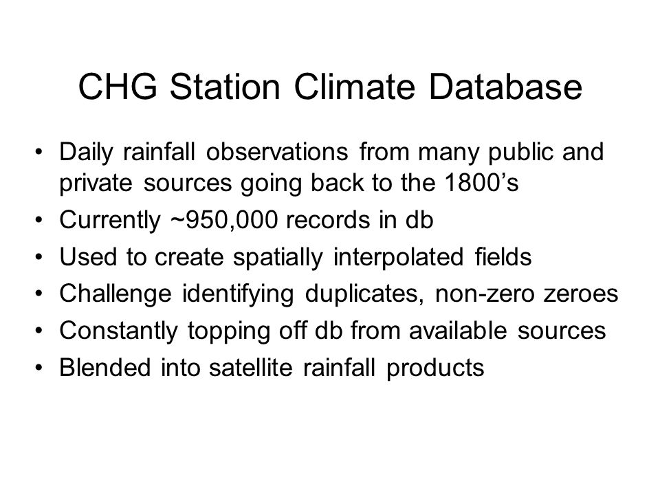CHG Station Climate Database Daily rainfall observations from many public and private sources going back to the 1800's Currently ~950,000 records in db Used to create spatially interpolated fields Challenge identifying duplicates, non-zero zeroes Constantly topping off db from available sources Blended into satellite rainfall products