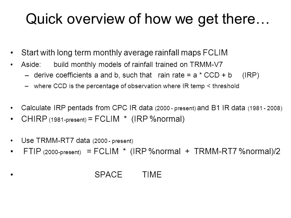 Quick overview of how we get there… Start with long term monthly average rainfall maps FCLIM Aside: build monthly models of rainfall trained on TRMM-V7 –derive coefficients a and b, such that rain rate = a * CCD + b (IRP) –where CCD is the percentage of observation where IR temp < threshold Calculate IRP pentads from CPC IR data (2000 - present) and B1 IR data (1981 - 2008) CHIRP (1981-present) = FCLIM * (IRP %normal) Use TRMM-RT7 data (2000 - present) FTIP (2000-present) = FCLIM * (IRP %normal + TRMM-RT7 %normal)/2 SPACE TIME