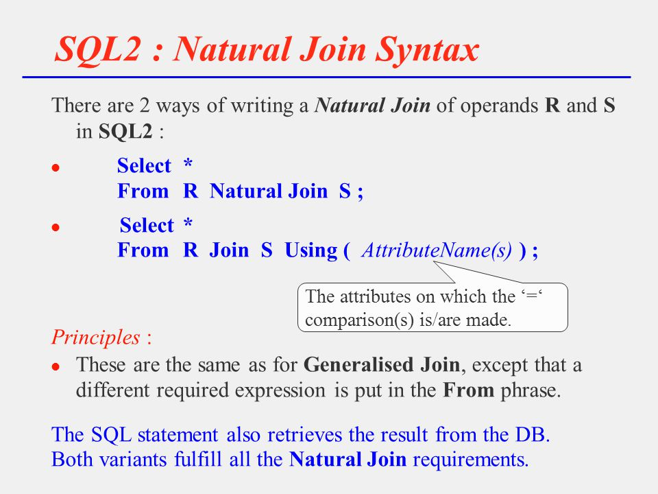 SQL2 : Natural Join Syntax There are 2 ways of writing a Natural Join of operands R and S in SQL2 : l Select* FromR Natural Join S ; l Select* FromR Join S Using ( AttributeName(s) ) ; Principles : l These are the same as for Generalised Join, except that a different required expression is put in the From phrase.