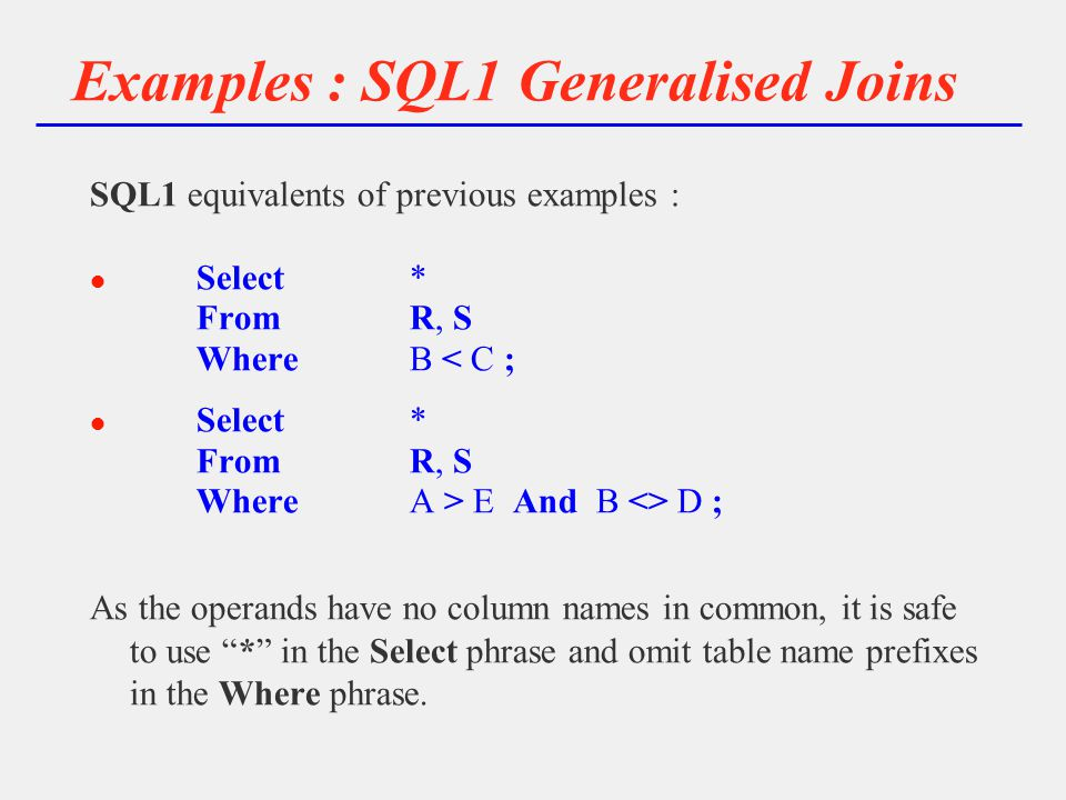 Examples : SQL1 Generalised Joins SQL1 equivalents of previous examples : l Select* FromR, S WhereB < C ; l Select* FromR, S WhereA > E And B <> D ; As the operands have no column names in common, it is safe to use * in the Select phrase and omit table name prefixes in the Where phrase.
