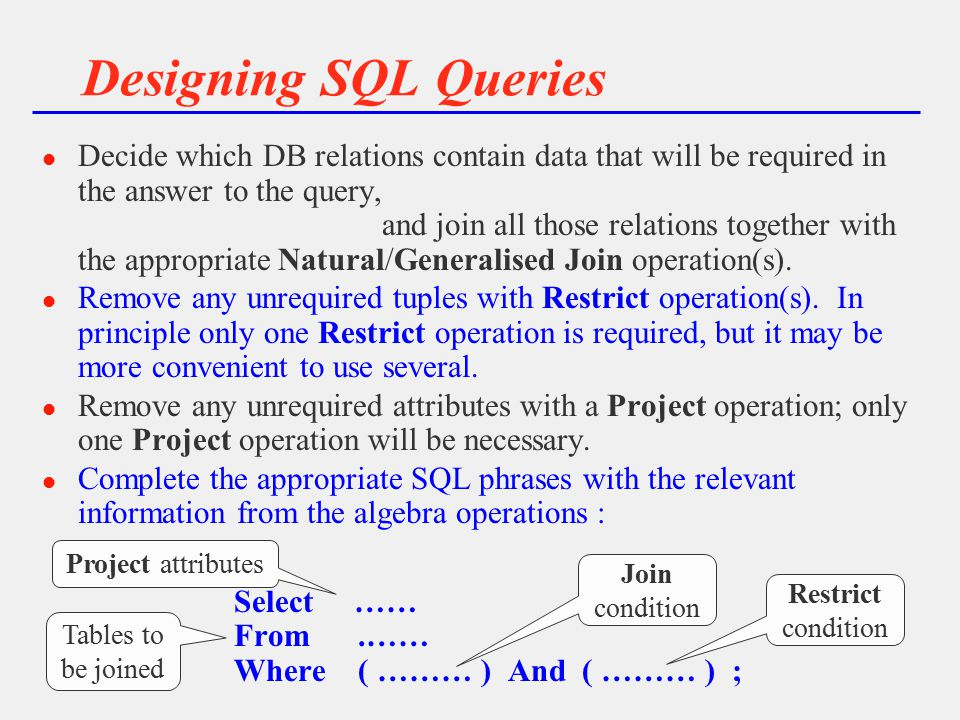Designing SQL Queries l Decide which DB relations contain data that will be required in the answer to the query, and join all those relations together with the appropriate Natural/Generalised Join operation(s).