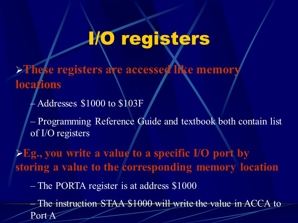I/O registers  These registers are accessed like memory locations – Addresses $1000 to $103F – Programming Reference Guide and textbook both contain