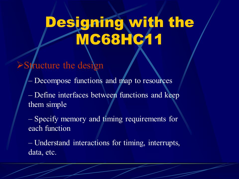 Designing with the MC68HC11  Structure the design – Decompose functions and map to resources – Define interfaces between functions and keep them simp
