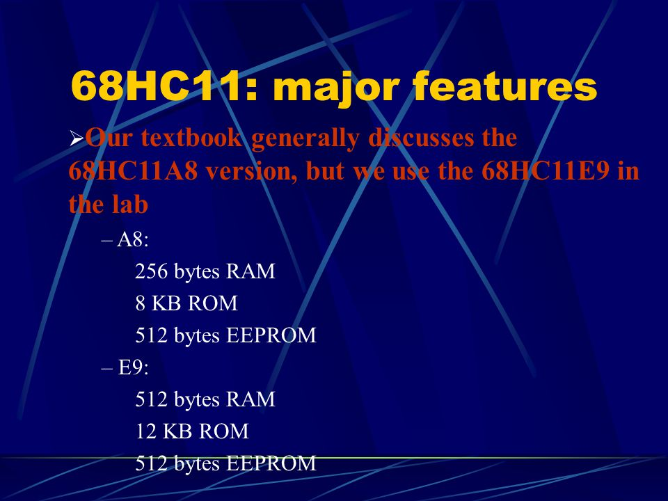 68HC11: major features  Our textbook generally discusses the 68HC11A8 version, but we use the 68HC11E9 in the lab – A8: 256 bytes RAM 8 KB ROM 512 by