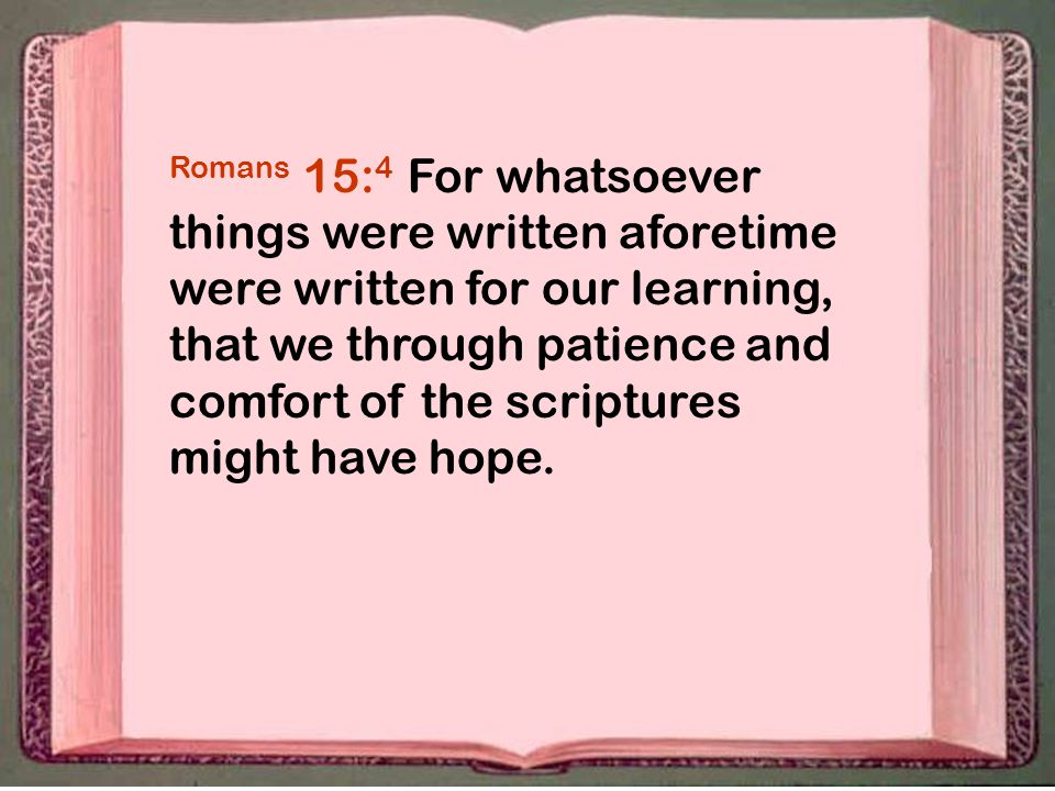 Romans 15: 4 For whatsoever things were written aforetime were written for our learning, that we through patience and comfort of the scriptures might have hope.