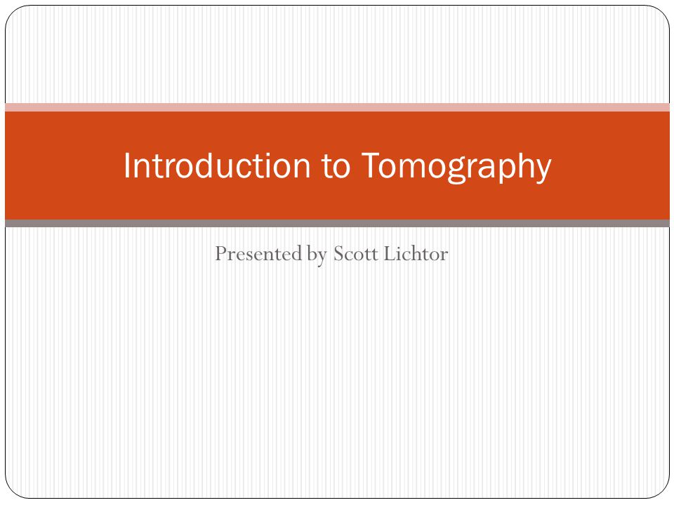 Presented by Scott Lichtor Introduction to Tomography