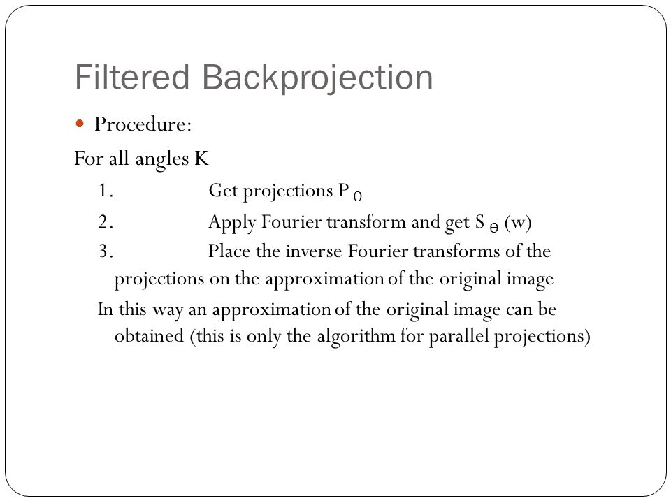 Filtered Backprojection Procedure: For all angles K 1.Get projections P Ѳ 2.Apply Fourier transform and get S Ѳ (w) 3.Place the inverse Fourier transforms of the projections on the approximation of the original image In this way an approximation of the original image can be obtained (this is only the algorithm for parallel projections)