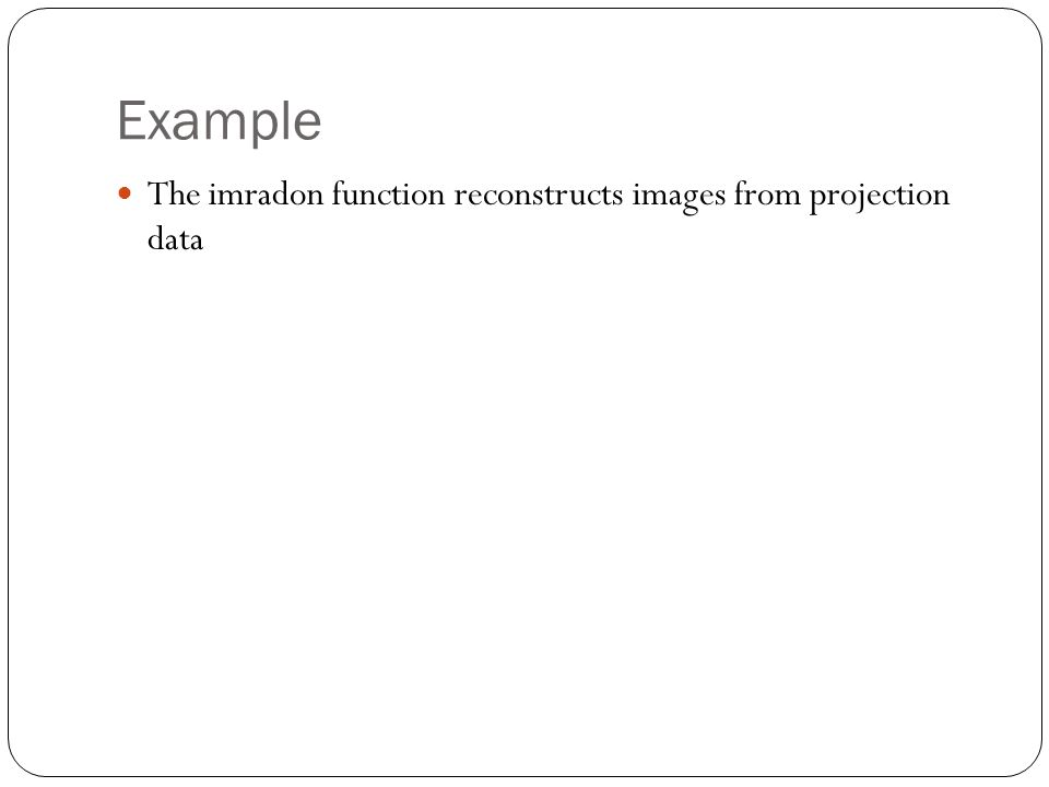 Example The imradon function reconstructs images from projection data