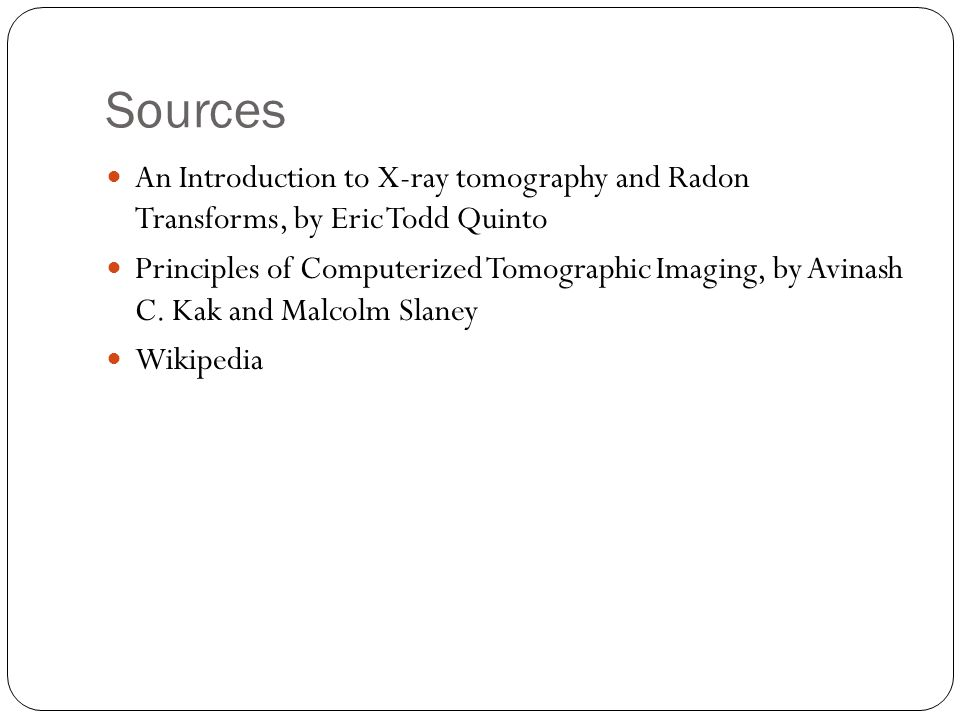Sources An Introduction to X-ray tomography and Radon Transforms, by Eric Todd Quinto Principles of Computerized Tomographic Imaging, by Avinash C.