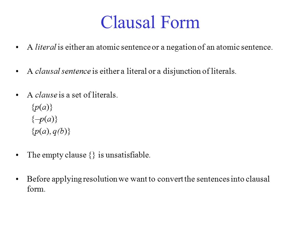 Clausal Form A literal is either an atomic sentence or a negation of an atomic sentence. A clausal sentence is either a literal or a disjunction of li