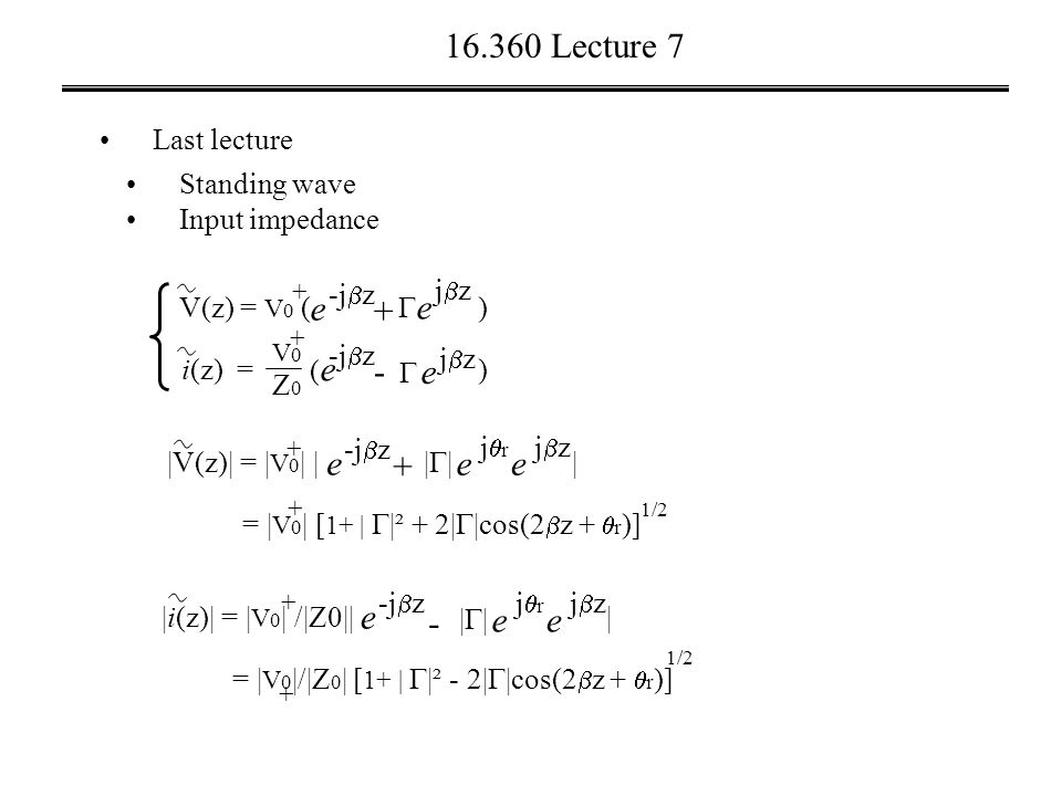 16.360 Lecture 7 Last lecture Standing wave Input impedance i(z) = V(z) = V 0 ( ) + +  e jzjz - e -j  z (e(e + V0V0 Z0Z0 e jzjz  ) |V(z)| = | V 0 | | | + e -j  z |||| e jzjz + e jrjr = | V 0 | [ 1+ |  |² + 2|  |cos(2  z +  r )] + 1/2 |i(z)| = | V 0 | /|Z0|| | + e -j  z |||| e jzjz - e jrjr = | V 0 |/|Z 0 | [ 1+ |  |² - 2|  |cos(2  z +  r )] + 1/2
