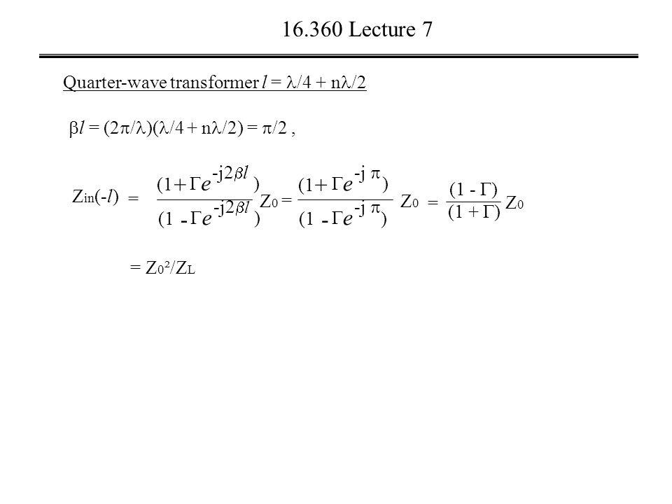16.360 Lecture 7 Quarter-wave transformer l = /4 + n /2 = Z 0 ²/Z L  l = (2  / )( /4 + n /2) =  /2, + (1  e -j2  l ) - (1  e -j2  l ) Z0Z0 Z in (-l) = + (1  e -j  ) - (1  e -j  ) Z0Z0 = (1 +  ) Z0Z0 (1 -  ) =