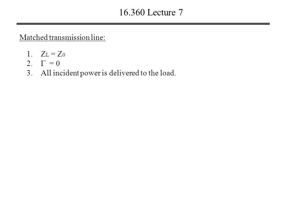 16.360 Lecture 7 Matched transmission line: 1.Z L = Z 0 2.
