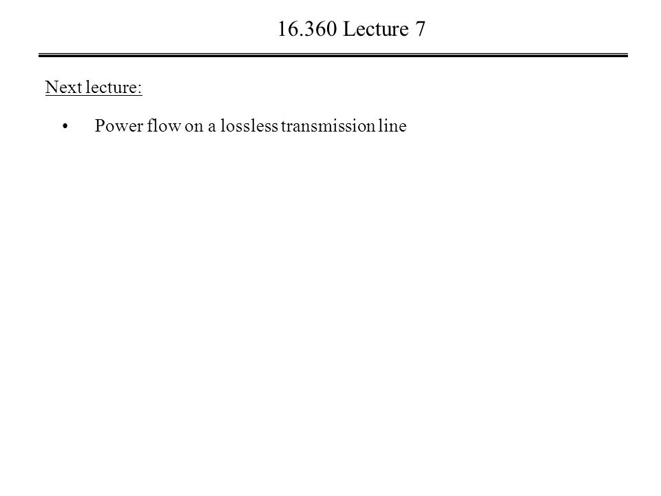 16.360 Lecture 7 Next lecture: Power flow on a lossless transmission line