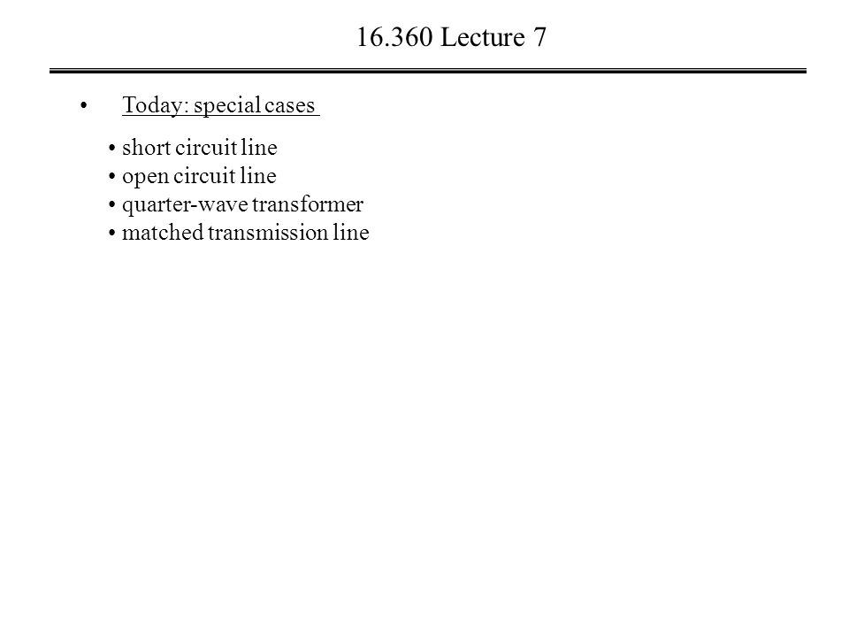 16.360 Lecture 7 Today: special cases short circuit line open circuit line quarter-wave transformer matched transmission line