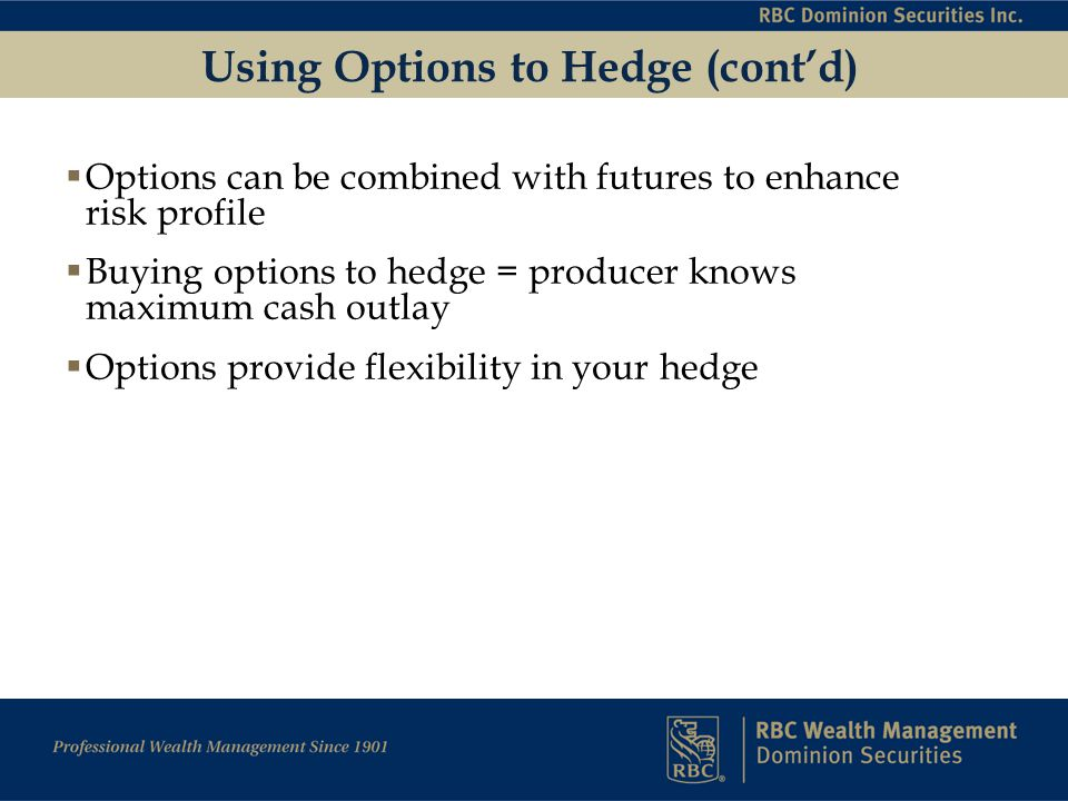 Using Options to Hedge (cont'd)  Options can be combined with futures to enhance risk profile  Buying options to hedge = producer knows maximum cash outlay  Options provide flexibility in your hedge