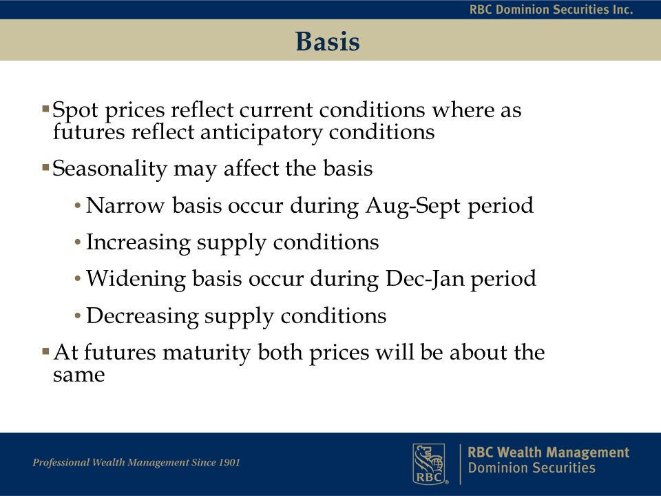Basis  Spot prices reflect current conditions where as futures reflect anticipatory conditions  Seasonality may affect the basis Narrow basis occur during Aug-Sept period Increasing supply conditions Widening basis occur during Dec-Jan period Decreasing supply conditions  At futures maturity both prices will be about the same