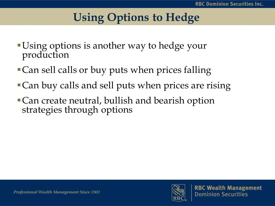 Using Options to Hedge  Using options is another way to hedge your production  Can sell calls or buy puts when prices falling  Can buy calls and sell puts when prices are rising  Can create neutral, bullish and bearish option strategies through options