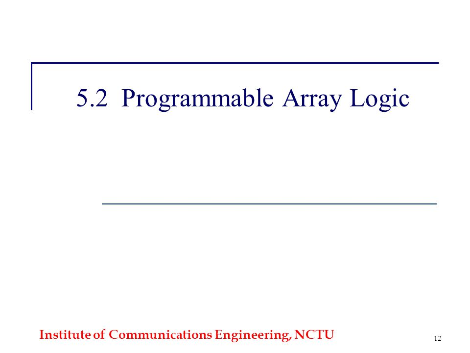Institute of Communications Engineering, NCTU 12 5.2 Programmable Array Logic