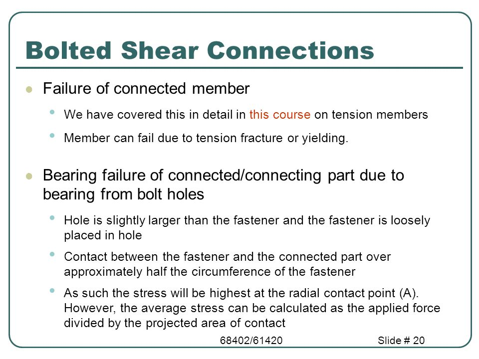68402/61420Slide # 20 Bolted Shear Connections Failure of connected member We have covered this in detail in this course on tension members Member can