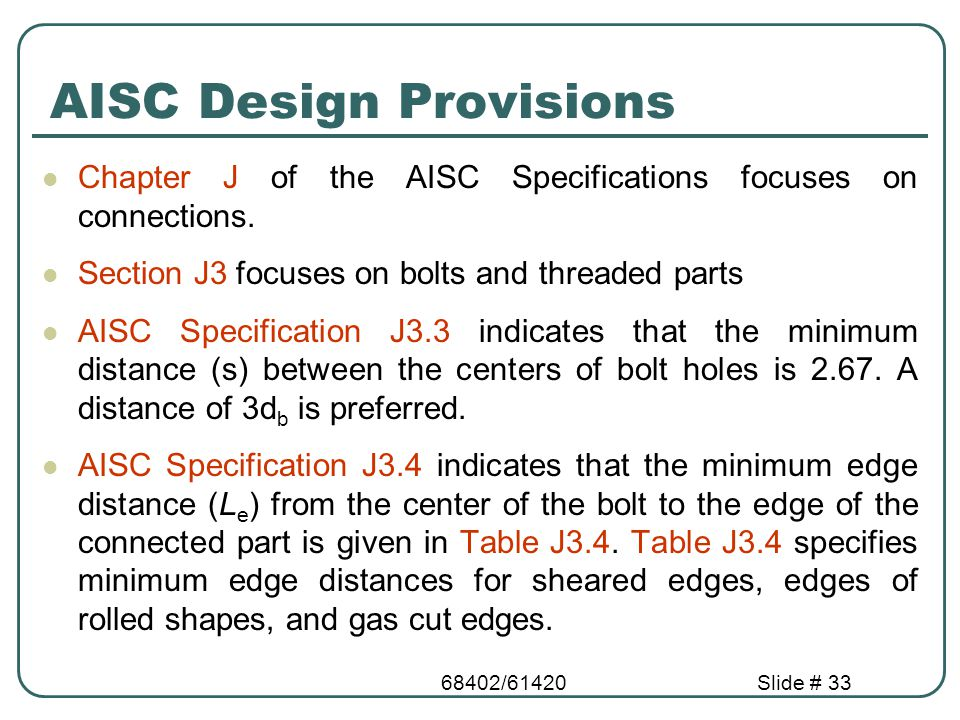 68402/61420Slide # 33 AISC Design Provisions Chapter J of the AISC Specifications focuses on connections. Section J3 focuses on bolts and threaded par