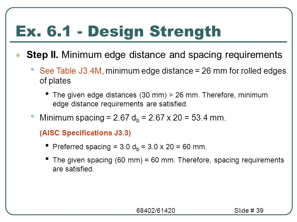 68402/61420Slide # 39 Step II. Minimum edge distance and spacing requirements See Table J3.4M, minimum edge distance = 26 mm for rolled edges of plate