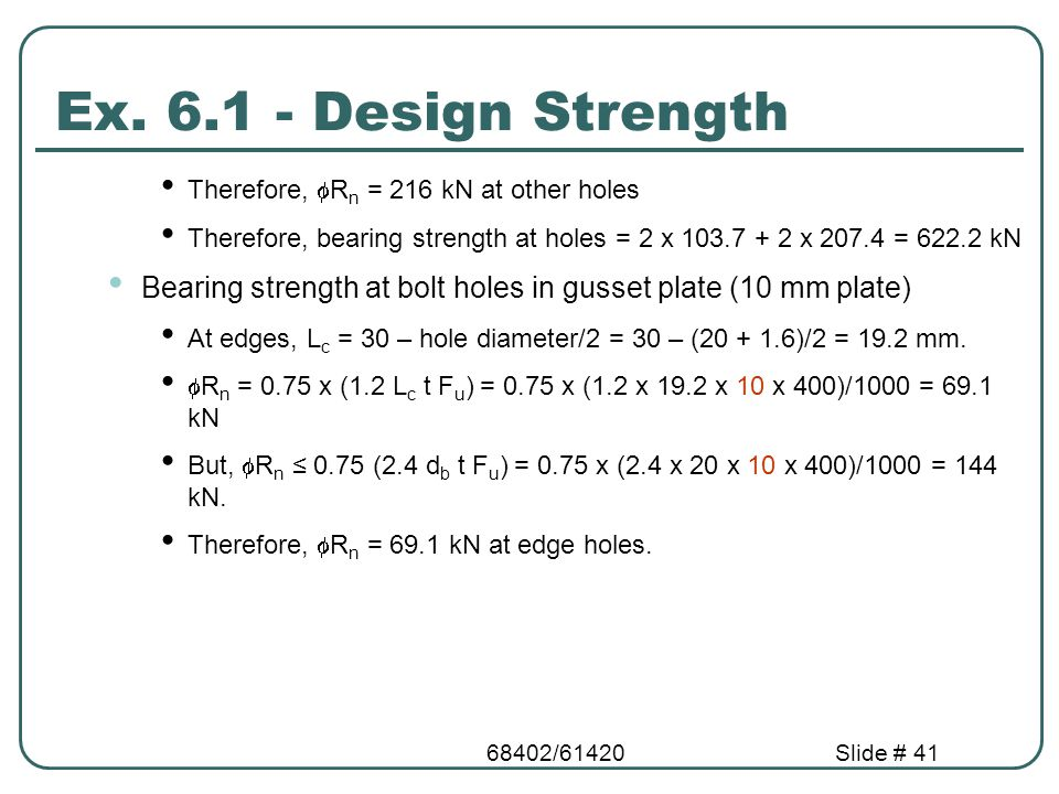 68402/61420Slide # 41 Ex. 6.1 - Design Strength Therefore,  R n = 216 kN at other holes Therefore, bearing strength at holes = 2 x 103.7 + 2 x 207.4
