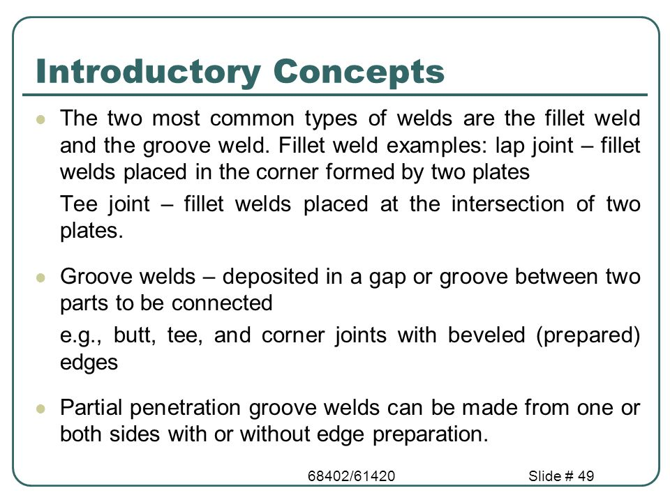 68402/61420Slide # 49 Introductory Concepts The two most common types of welds are the fillet weld and the groove weld. Fillet weld examples: lap join