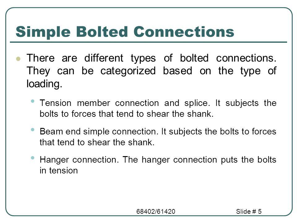 68402/61420Slide # 16 Actions on Bolt Shear, bearing, bending P P P P P P P/2 P P Lap Joint Butt Joint Bearing and single plane Shear Bending Bearing and double plane Shear