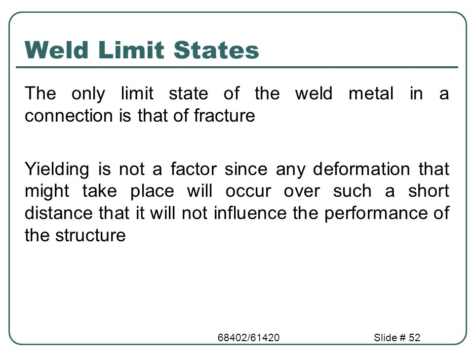68402/61420Slide # 52 Weld Limit States The only limit state of the weld metal in a connection is that of fracture Yielding is not a factor since any