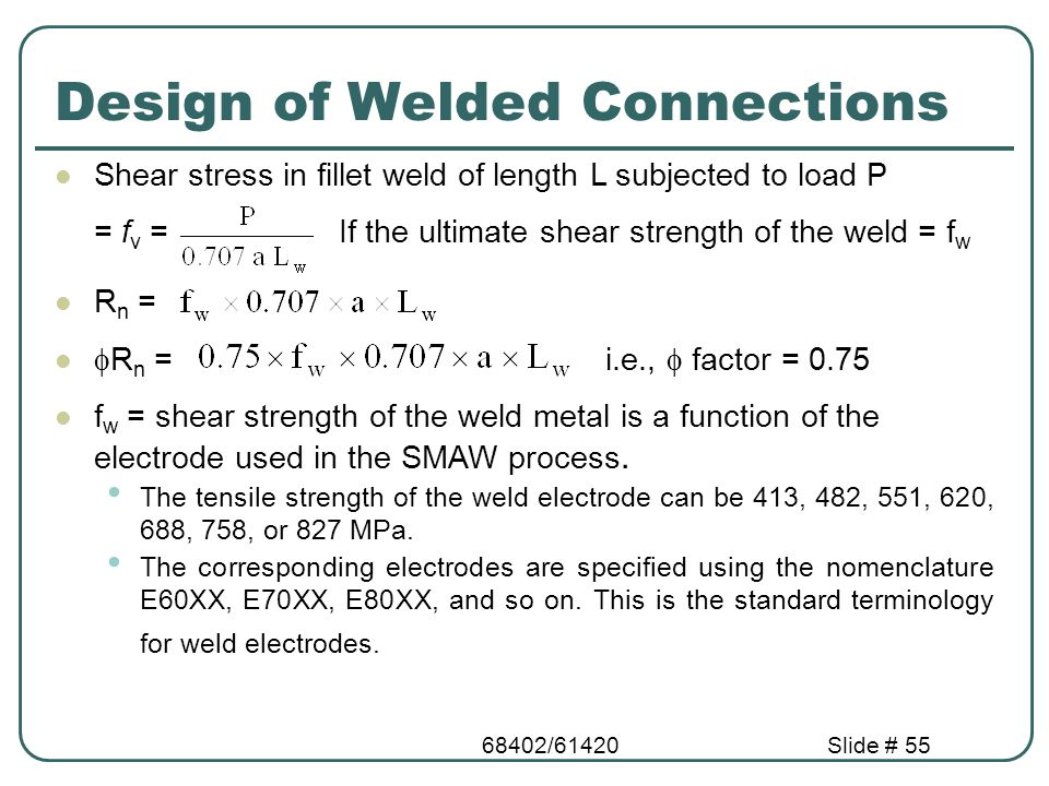 68402/61420Slide # 55 Design of Welded Connections Shear stress in fillet weld of length L subjected to load P = f v = If the ultimate shear strength