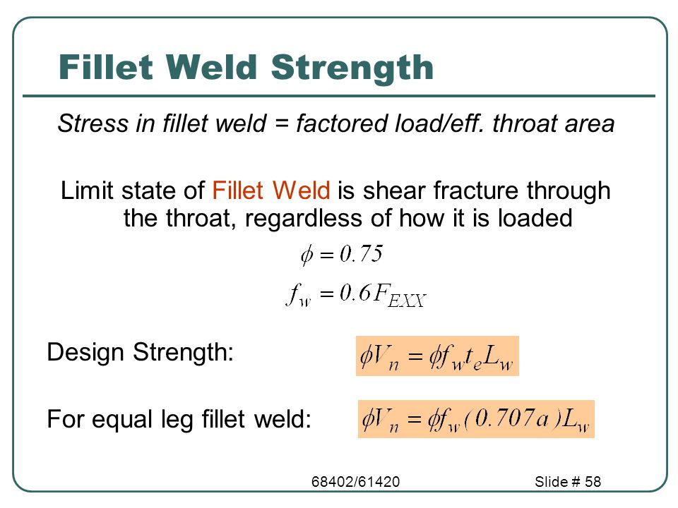 68402/61420Slide # 58 Fillet Weld Strength Stress in fillet weld = factored load/eff. throat area Limit state of Fillet Weld is shear fracture through